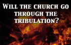 Will The Church Have to Go Through the Tribulation?